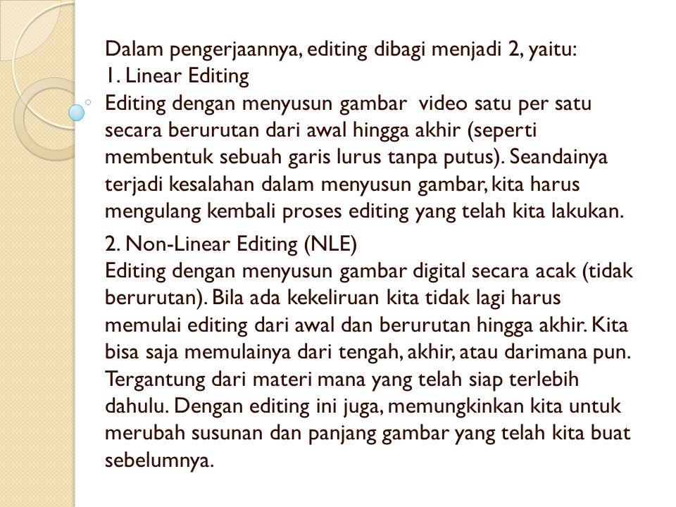 Dalam pengerjaannya, editing dibagi menjadi 2, yaitu: 1. Linear Editing Editing dengan menyusun gambar video satu per satu secara berurutan dari awal