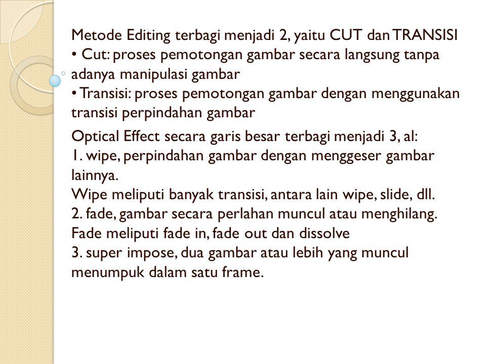 Metode Editing terbagi menjadi 2, yaitu CUT dan TRANSISI Cut: proses pemotongan gambar secara langsung tanpa adanya manipulasi gambar Transisi: proses pemotongan gambar dengan menggunakan transisi perpindahan gambar Optical Effect secara garis besar terbagi menjadi 3, al: 1.