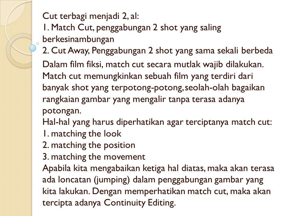 Cut terbagi menjadi 2, al: 1. Match Cut, penggabungan 2 shot yang saling berkesinambungan 2. Cut Away, Penggabungan 2 shot yang sama sekali berbeda Da