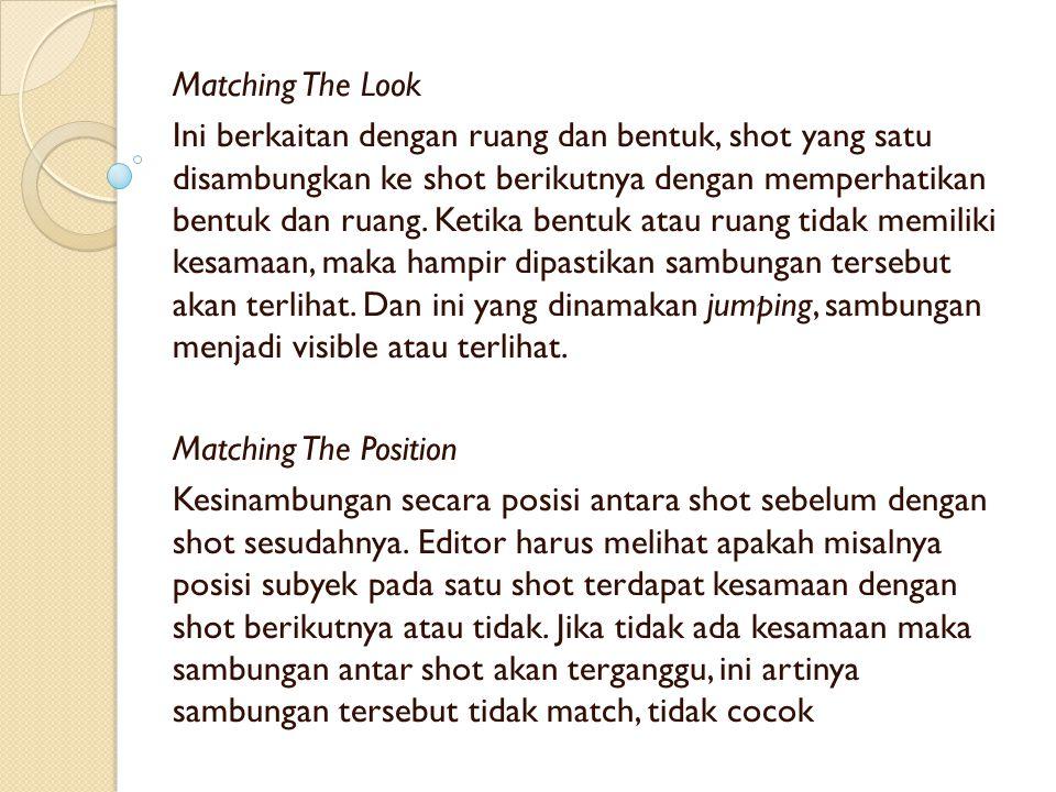 Matching The Look Ini berkaitan dengan ruang dan bentuk, shot yang satu disambungkan ke shot berikutnya dengan memperhatikan bentuk dan ruang.