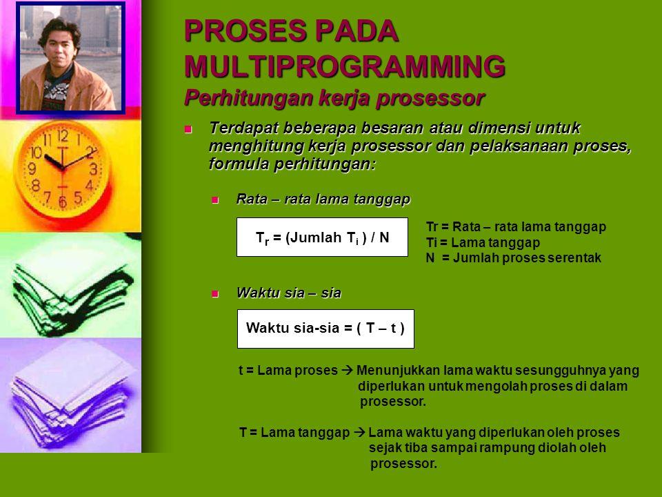 PROSES PADA MULTIPROGRAMMING Perhitungan kerja prosessor Terdapat beberapa besaran atau dimensi untuk menghitung kerja prosessor dan pelaksanaan prose