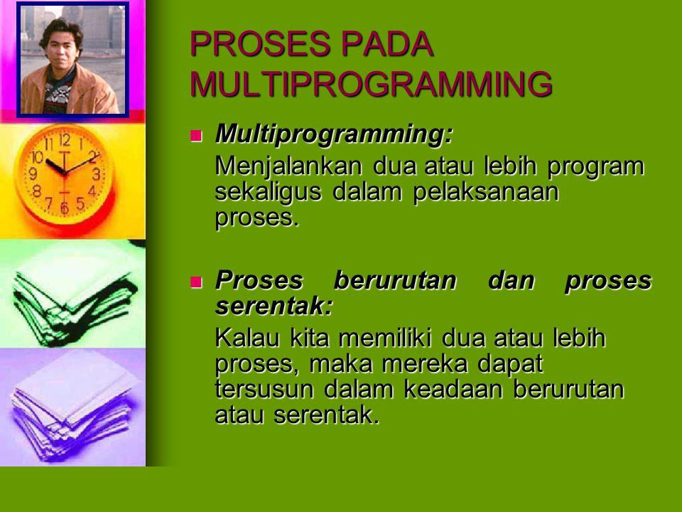 PROSES PADA MULTIPROGRAMMING Multiprogramming: Multiprogramming: Menjalankan dua atau lebih program sekaligus dalam pelaksanaan proses. Proses berurut