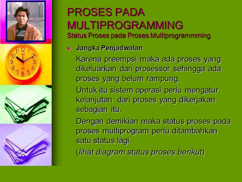 PROSES PADA MULTIPROGRAMMING Status Proses pada Proses Multiprogrammming Diagram status proses pada proses multiprogram dengan proses yang dikerjakan sebagian Diagram status proses pada proses multiprogram dengan proses yang dikerjakan sebagian Antrian siapProsessor Antrian siap......