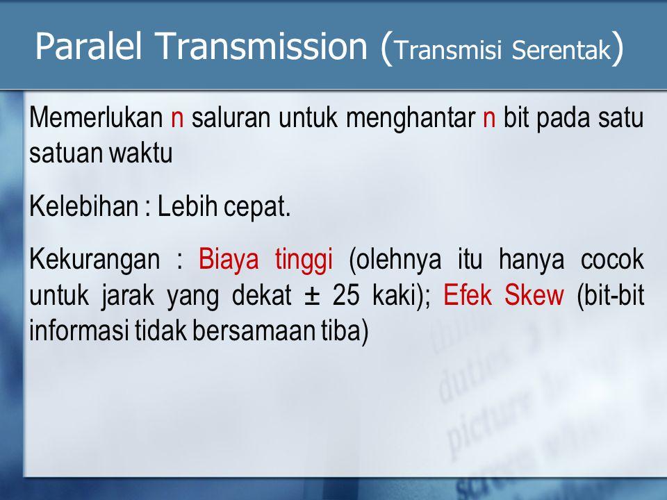 Paralel Transmission ( Transmisi Serentak ) Memerlukan n saluran untuk menghantar n bit pada satu satuan waktu Kelebihan : Lebih cepat.