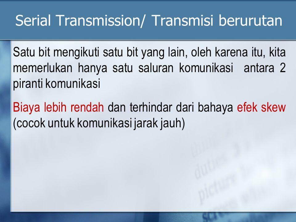 Serial Transmission/ Transmisi berurutan Satu bit mengikuti satu bit yang lain, oleh karena itu, kita memerlukan hanya satu saluran komunikasi antara 2 piranti komunikasi Biaya lebih rendah dan terhindar dari bahaya efek skew (cocok untuk komunikasi jarak jauh)