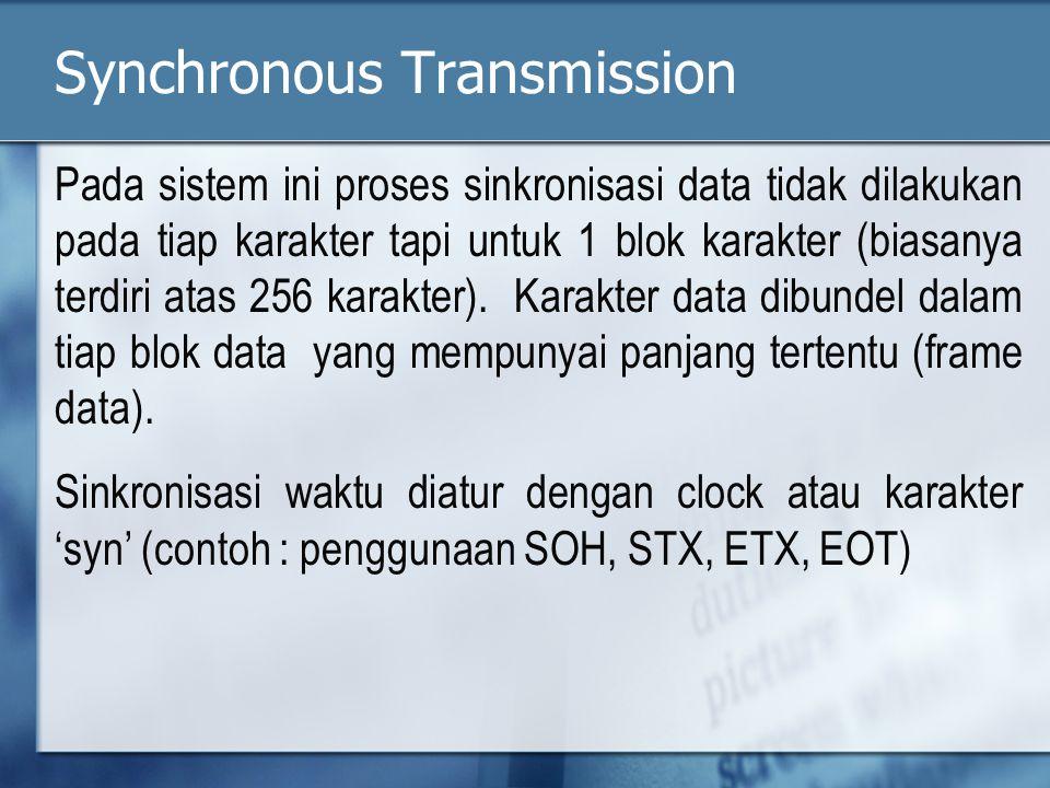 Synchronous Transmission Pada sistem ini proses sinkronisasi data tidak dilakukan pada tiap karakter tapi untuk 1 blok karakter (biasanya terdiri atas 256 karakter).