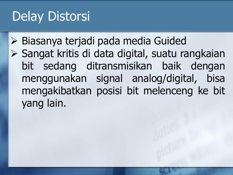 Delay Distorsi  Biasanya terjadi pada media Guided  Sangat kritis di data digital, suatu rangkaian bit sedang ditransmisikan baik dengan menggunakan signal analog/digital, bisa mengakibatkan posisi bit melenceng ke bit yang lain.