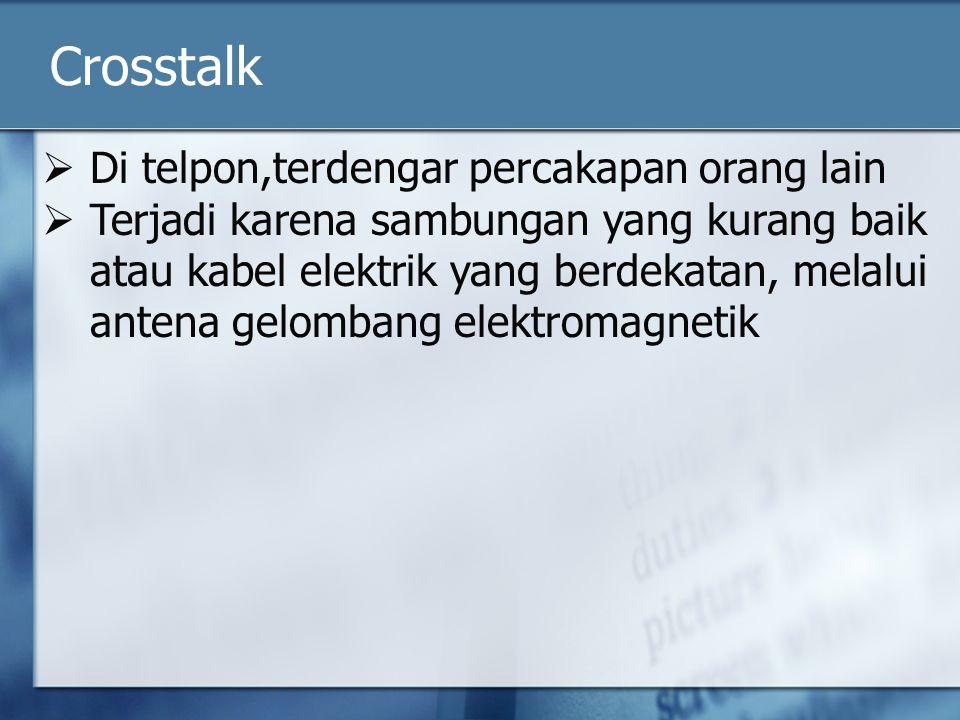 Crosstalk  Di telpon,terdengar percakapan orang lain  Terjadi karena sambungan yang kurang baik atau kabel elektrik yang berdekatan, melalui antena gelombang elektromagnetik
