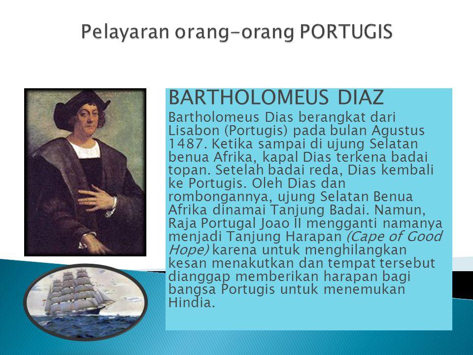 BARTHOLOMEUS DIAZ Bartholomeus Dias berangkat dari Lisabon (Portugis) pada bulan Agustus 1487. Ketika sampai di ujung Selatan benua Afrika, kapal Dias