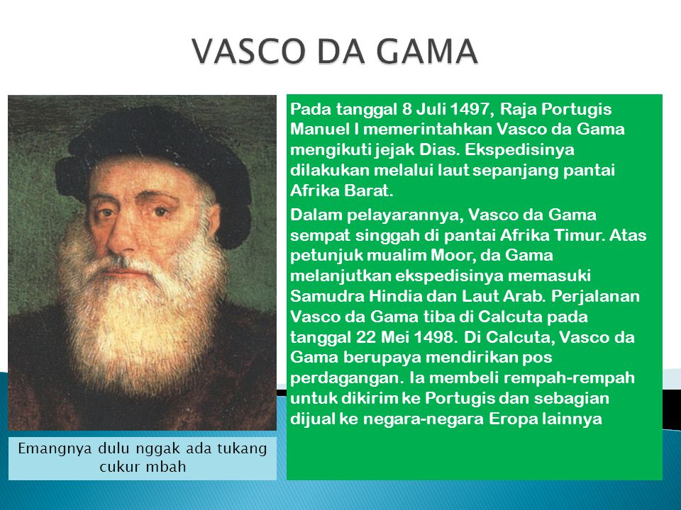 Pada tanggal 8 Juli 1497, Raja Portugis Manuel I memerintahkan Vasco da Gama mengikuti jejak Dias. Ekspedisinya dilakukan melalui laut sepanjang panta