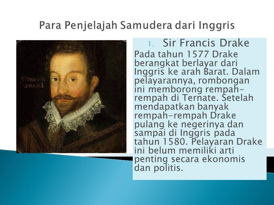 1. Sir Francis Drake Pada tahun 1577 Drake berangkat berlayar dari Inggris ke arah Barat. Dalam pelayarannya, rombongan ini memborong rempah- rempah d