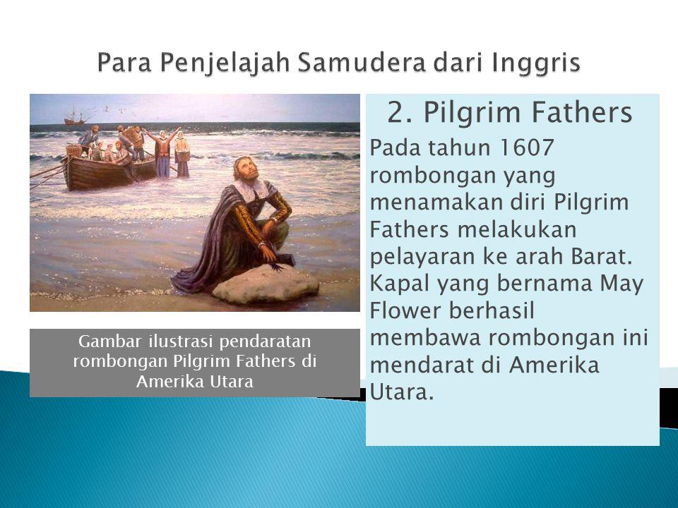 2. Pilgrim Fathers Pada tahun 1607 rombongan yang menamakan diri Pilgrim Fathers melakukan pelayaran ke arah Barat. Kapal yang bernama May Flower berh