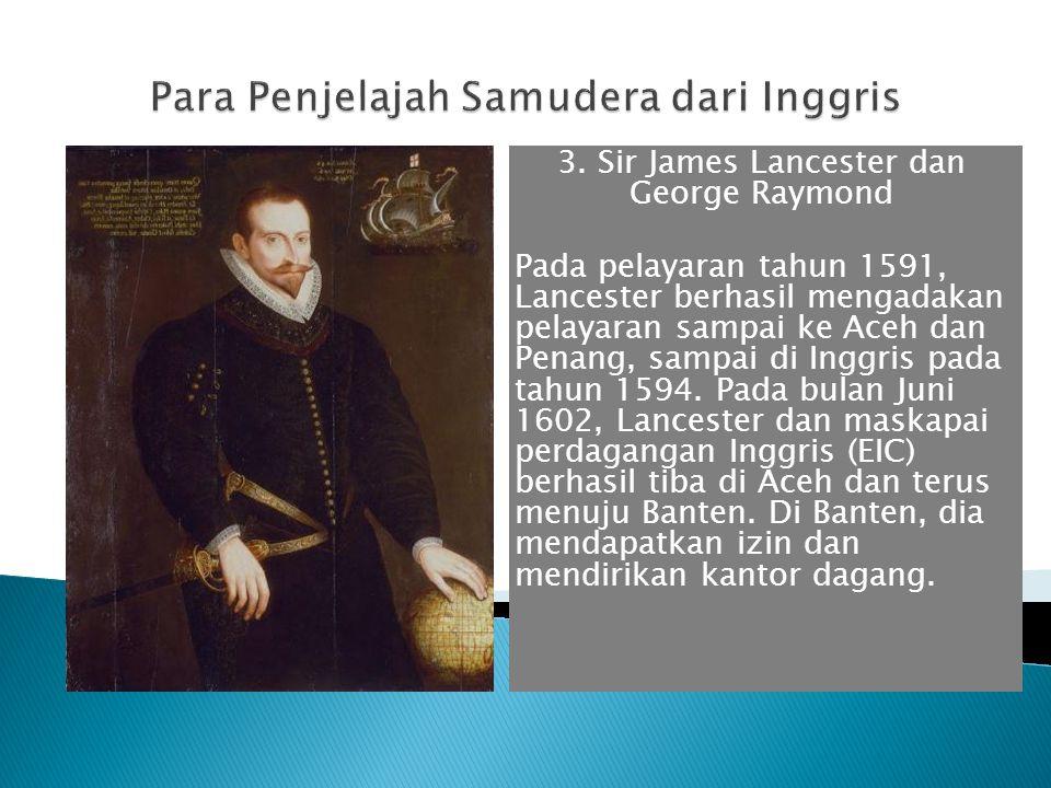 3. Sir James Lancester dan George Raymond Pada pelayaran tahun 1591, Lancester berhasil mengadakan pelayaran sampai ke Aceh dan Penang, sampai di Ingg