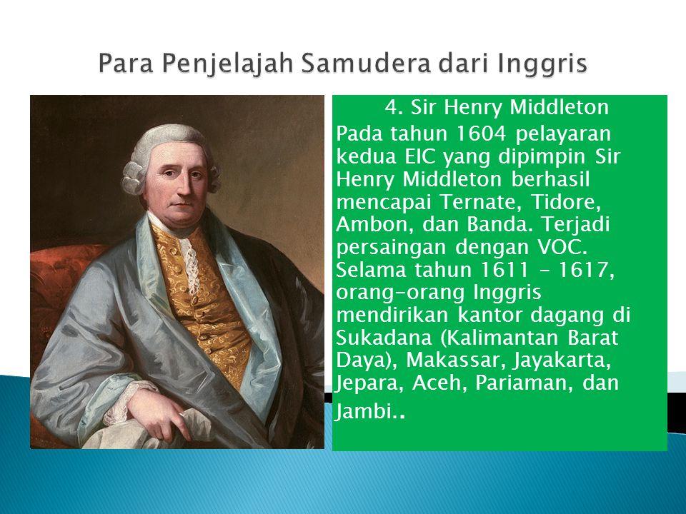 4. Sir Henry Middleton Pada tahun 1604 pelayaran kedua EIC yang dipimpin Sir Henry Middleton berhasil mencapai Ternate, Tidore, Ambon, dan Banda. Terj