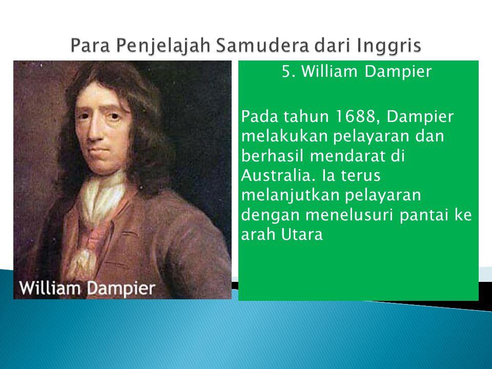 5. William Dampier Pada tahun 1688, Dampier melakukan pelayaran dan berhasil mendarat di Australia. Ia terus melanjutkan pelayaran dengan menelusuri p