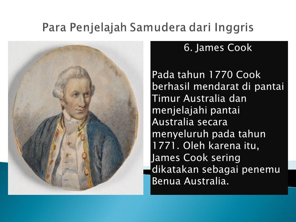 6. James Cook Pada tahun 1770 Cook berhasil mendarat di pantai Timur Australia dan menjelajahi pantai Australia secara menyeluruh pada tahun 1771. Ole
