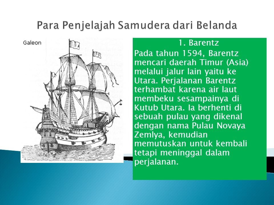 1. Barentz Pada tahun 1594, Barentz mencari daerah Timur (Asia) melalui jalur lain yaitu ke Utara. Perjalanan Barentz terhambat karena air laut membek
