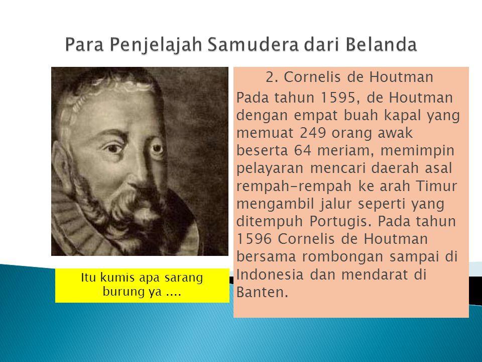 2. Cornelis de Houtman Pada tahun 1595, de Houtman dengan empat buah kapal yang memuat 249 orang awak beserta 64 meriam, memimpin pelayaran mencari da