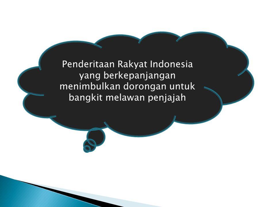 Penderitaan Rakyat Indonesia yang berkepanjangan menimbulkan dorongan untuk bangkit melawan penjajah