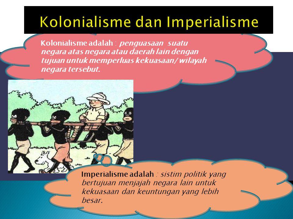 Kolonialisme adalah : penguasaan suatu negara atas negara atau daerah lain dengan tujuan untuk memperluas kekuasaan/ wilayah negara tersebut. Imperial