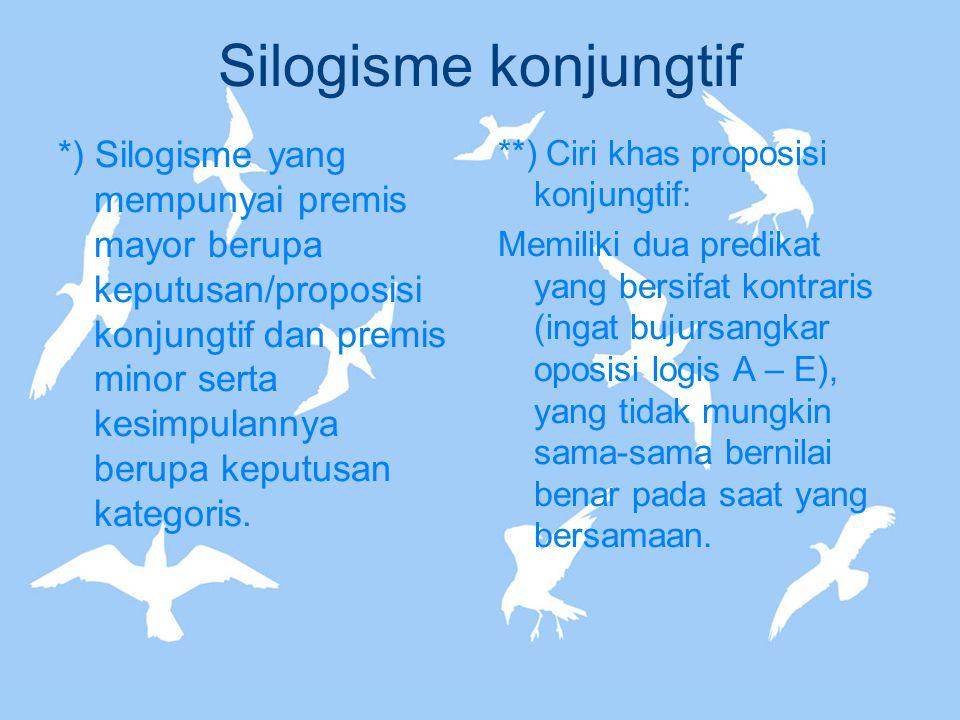 Silogisme konjungtif *) Silogisme yang mempunyai premis mayor berupa keputusan/proposisi konjungtif dan premis minor serta kesimpulannya berupa keputu