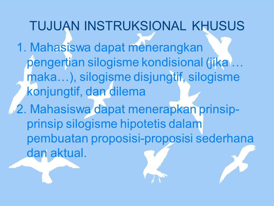 TUJUAN INSTRUKSIONAL KHUSUS 1. Mahasiswa dapat menerangkan pengertian silogisme kondisional (jika … maka…), silogisme disjungtif, silogisme konjungtif