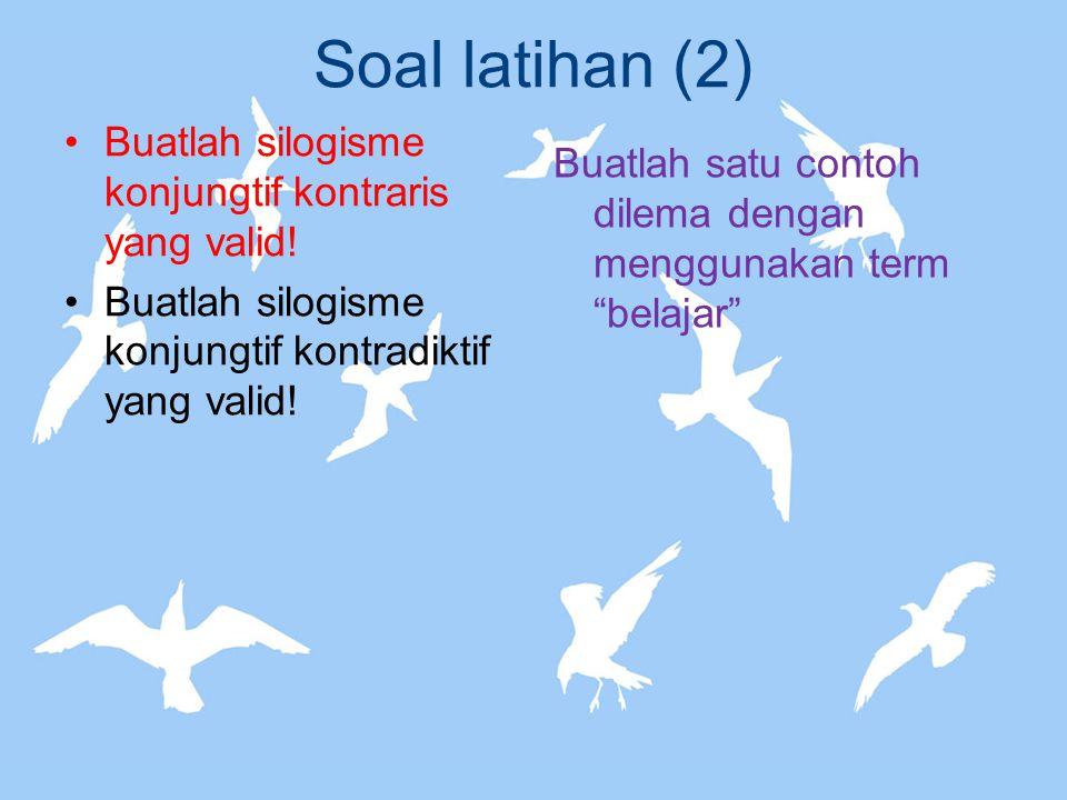 Soal latihan (2) Buatlah silogisme konjungtif kontraris yang valid! Buatlah silogisme konjungtif kontradiktif yang valid! Buatlah satu contoh dilema d