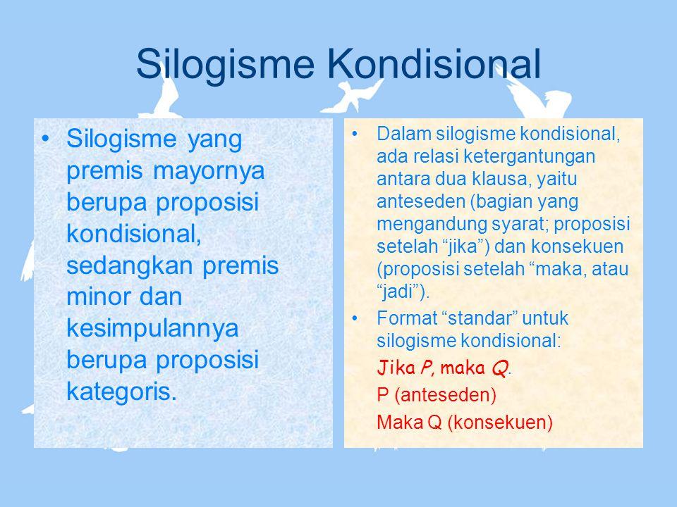 Silogisme Kondisional Silogisme yang premis mayornya berupa proposisi kondisional, sedangkan premis minor dan kesimpulannya berupa proposisi kategoris