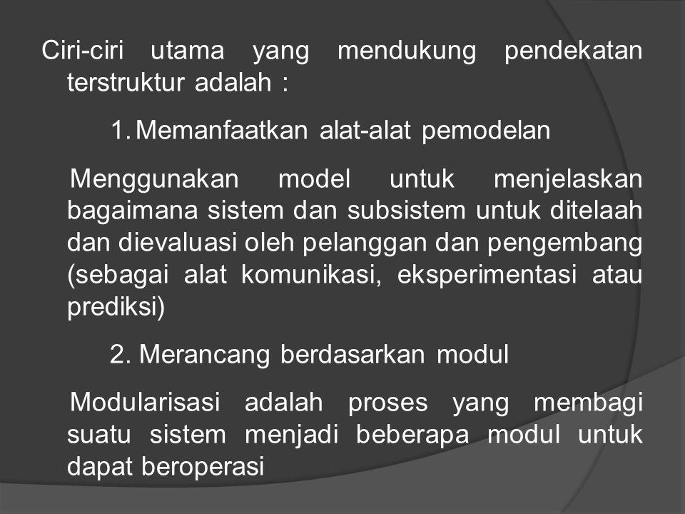 Ciri-ciri utama yang mendukung pendekatan terstruktur adalah : 1.Memanfaatkan alat-alat pemodelan Menggunakan model untuk menjelaskan bagaimana sistem dan subsistem untuk ditelaah dan dievaluasi oleh pelanggan dan pengembang (sebagai alat komunikasi, eksperimentasi atau prediksi) 2.