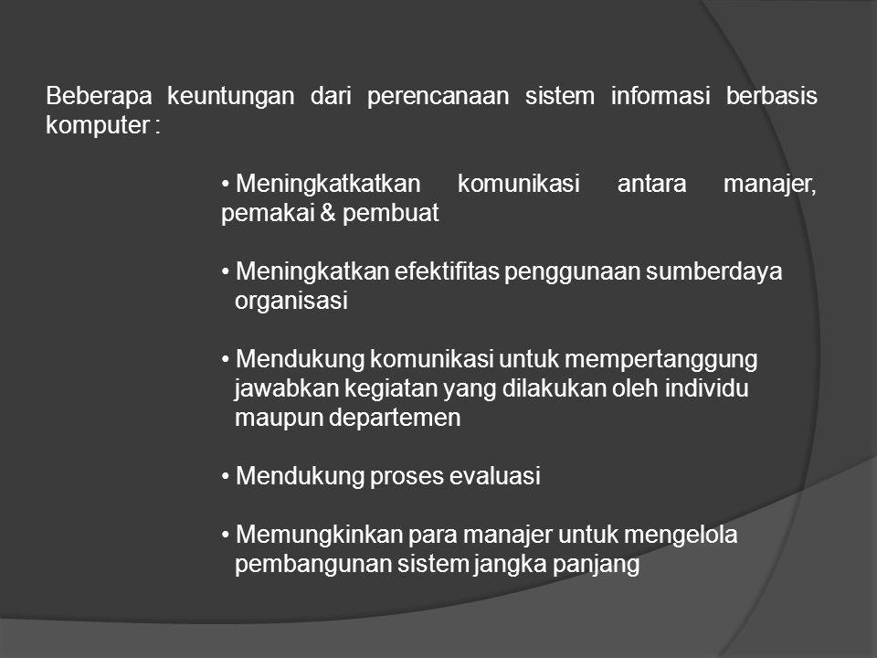 Beberapa keuntungan dari perencanaan sistem informasi berbasis komputer : Meningkatkatkan komunikasi antara manajer, pemakai & pembuat Meningkatkan efektifitas penggunaan sumberdaya organisasi Mendukung komunikasi untuk mempertanggung jawabkan kegiatan yang dilakukan oleh individu maupun departemen Mendukung proses evaluasi Memungkinkan para manajer untuk mengelola pembangunan sistem jangka panjang