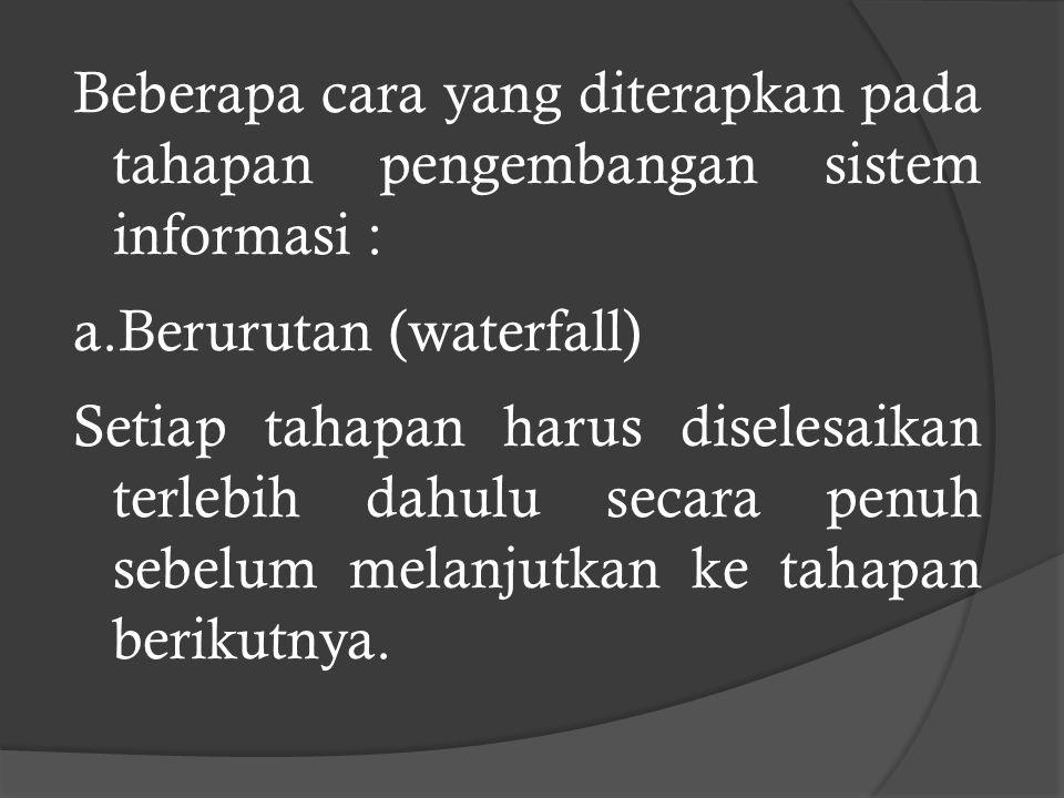 Beberapa cara yang diterapkan pada tahapan pengembangan sistem informasi : a.Berurutan (waterfall) Setiap tahapan harus diselesaikan terlebih dahulu secara penuh sebelum melanjutkan ke tahapan berikutnya.