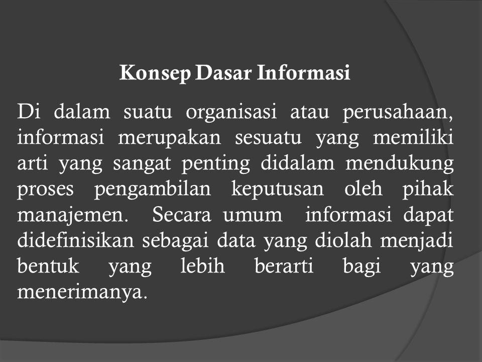 Konsep Dasar Informasi Di dalam suatu organisasi atau perusahaan, informasi merupakan sesuatu yang memiliki arti yang sangat penting didalam mendukung proses pengambilan keputusan oleh pihak manajemen.