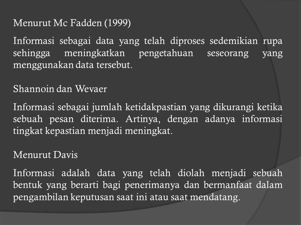 Menurut Mc Fadden (1999) Informasi sebagai data yang telah diproses sedemikian rupa sehingga meningkatkan pengetahuan seseorang yang menggunakan data tersebut.