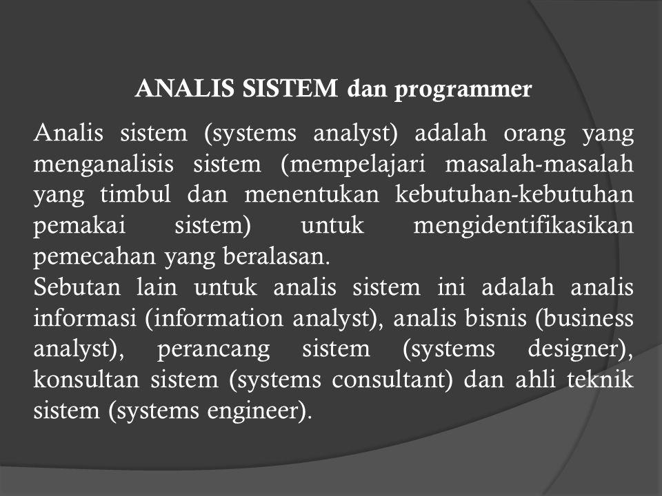 ANALIS SISTEM dan programmer Analis sistem (systems analyst) adalah orang yang menganalisis sistem (mempelajari masalah-masalah yang timbul dan menentukan kebutuhan-kebutuhan pemakai sistem) untuk mengidentifikasikan pemecahan yang beralasan.