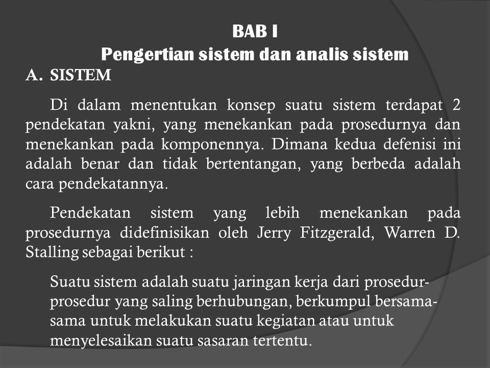 BAB I Pengertian sistem dan analis sistem A.SISTEM Di dalam menentukan konsep suatu sistem terdapat 2 pendekatan yakni, yang menekankan pada prosedurnya dan menekankan pada komponennya.
