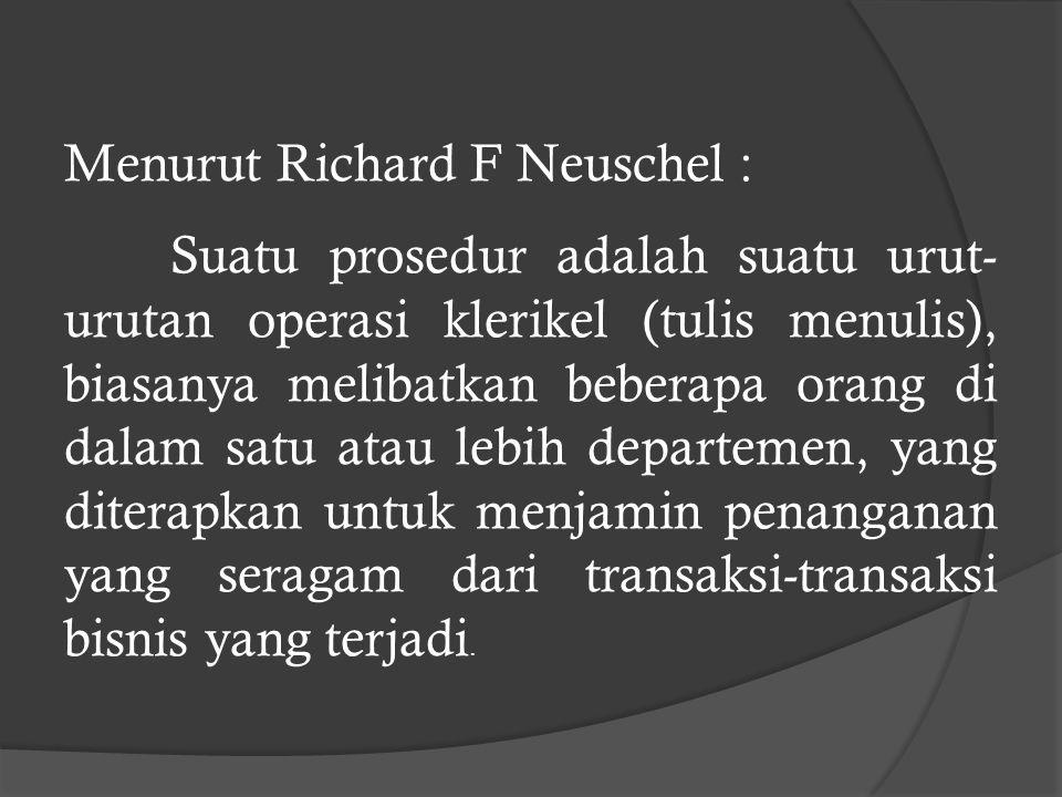 Menurut Richard F Neuschel : Suatu prosedur adalah suatu urut- urutan operasi klerikel (tulis menulis), biasanya melibatkan beberapa orang di dalam satu atau lebih departemen, yang diterapkan untuk menjamin penanganan yang seragam dari transaksi-transaksi bisnis yang terjadi.