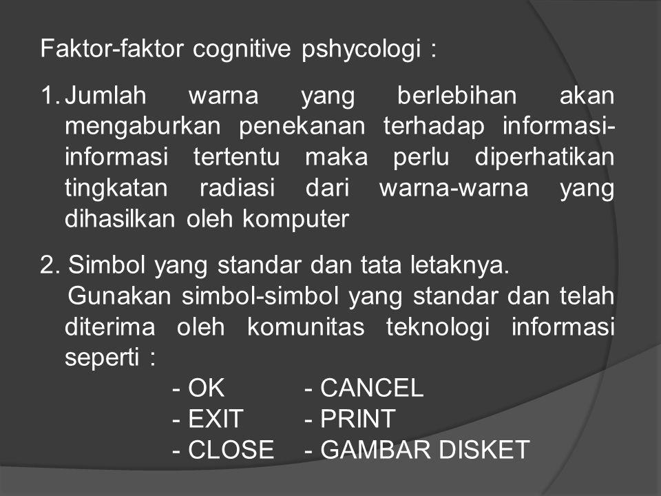 Faktor-faktor cognitive pshycologi : 1.Jumlah warna yang berlebihan akan mengaburkan penekanan terhadap informasi- informasi tertentu maka perlu diperhatikan tingkatan radiasi dari warna-warna yang dihasilkan oleh komputer 2.