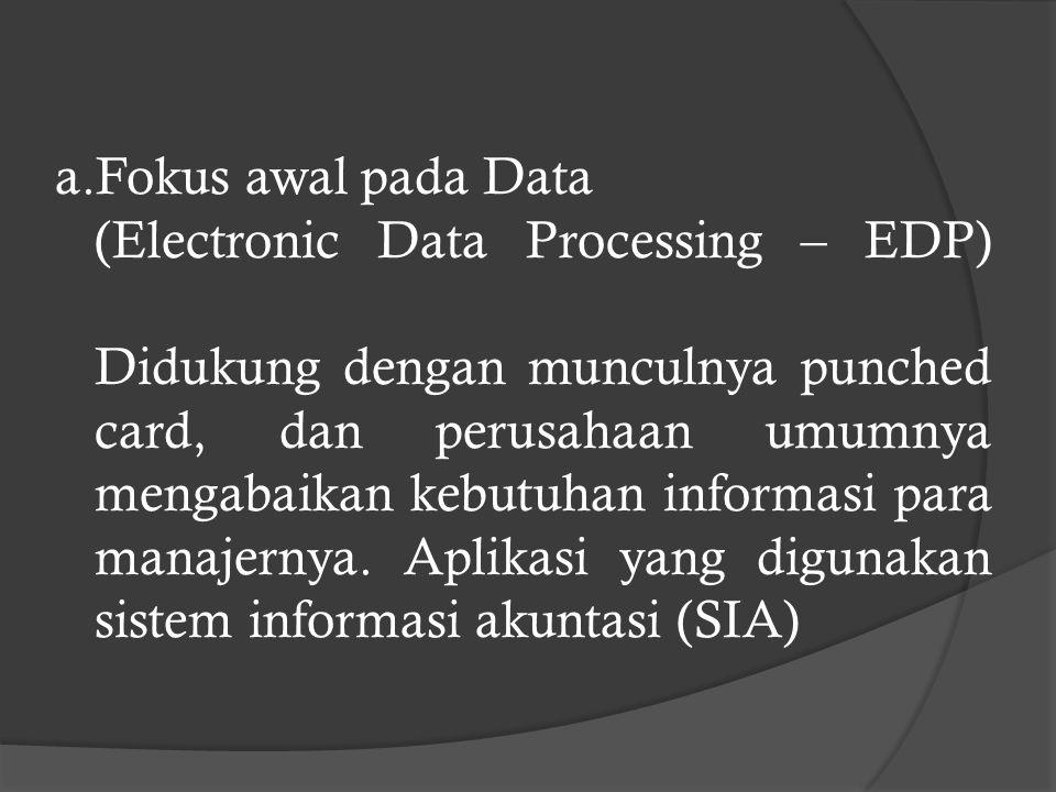 a.Fokus awal pada Data (Electronic Data Processing – EDP) Didukung dengan munculnya punched card, dan perusahaan umumnya mengabaikan kebutuhan informasi para manajernya.