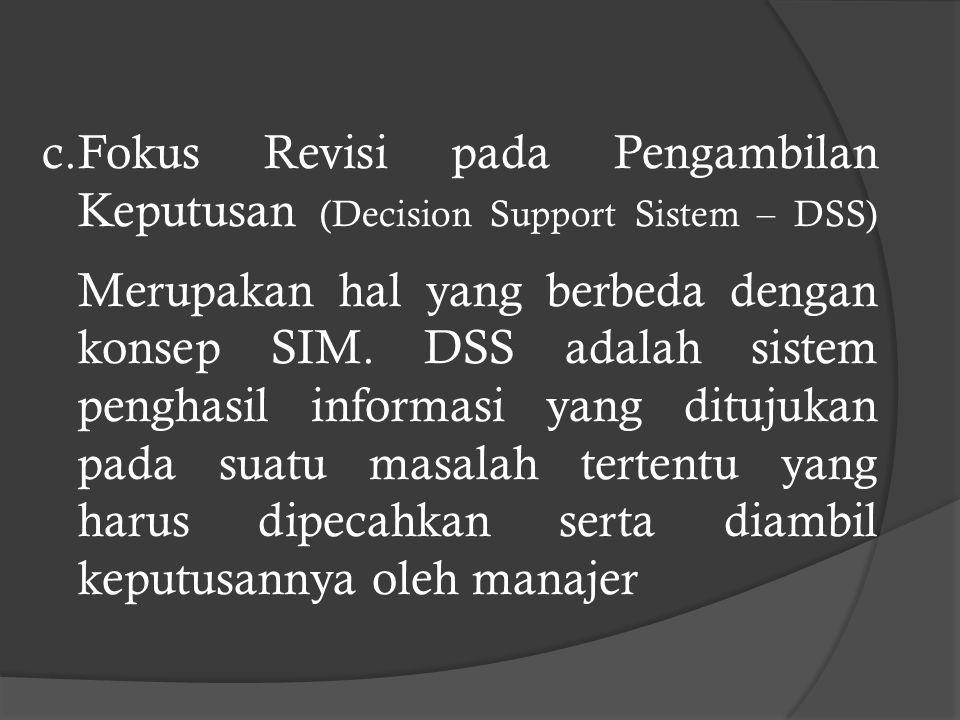 c.Fokus Revisi pada Pengambilan Keputusan (Decision Support Sistem – DSS) Merupakan hal yang berbeda dengan konsep SIM.