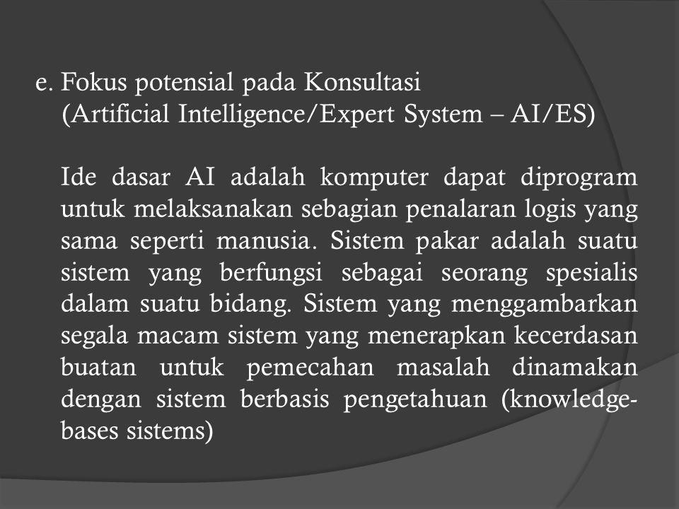 e.Fokus potensial pada Konsultasi (Artificial Intelligence/Expert System – AI/ES) Ide dasar AI adalah komputer dapat diprogram untuk melaksanakan sebagian penalaran logis yang sama seperti manusia.