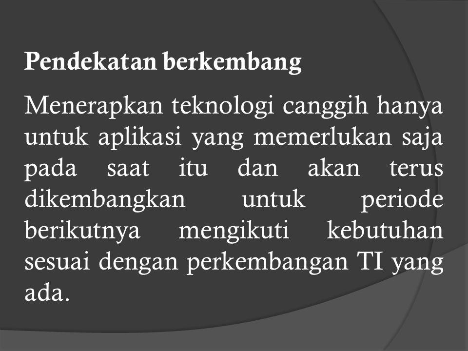 Pendekatan berkembang Menerapkan teknologi canggih hanya untuk aplikasi yang memerlukan saja pada saat itu dan akan terus dikembangkan untuk periode berikutnya mengikuti kebutuhan sesuai dengan perkembangan TI yang ada.