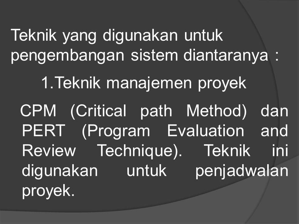 Teknik yang digunakan untuk pengembangan sistem diantaranya : 1.Teknik manajemen proyek CPM (Critical path Method) dan PERT (Program Evaluation and Review Technique).