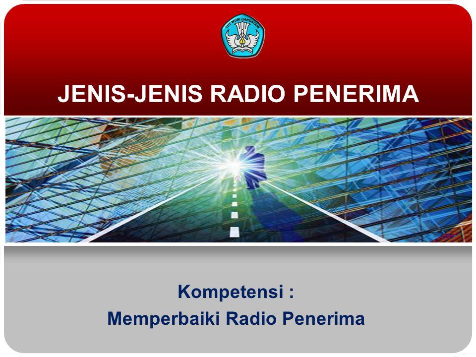 JENIS-JENIS RADIO PENERIMA Kompetensi : Memperbaiki Radio Penerima