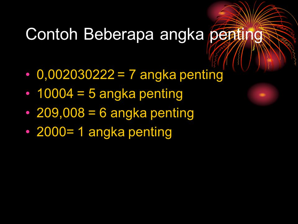 Contoh Beberapa angka penting 0,002030222 = 7 angka penting 10004 = 5 angka penting 209,008 = 6 angka penting 2000= 1 angka penting