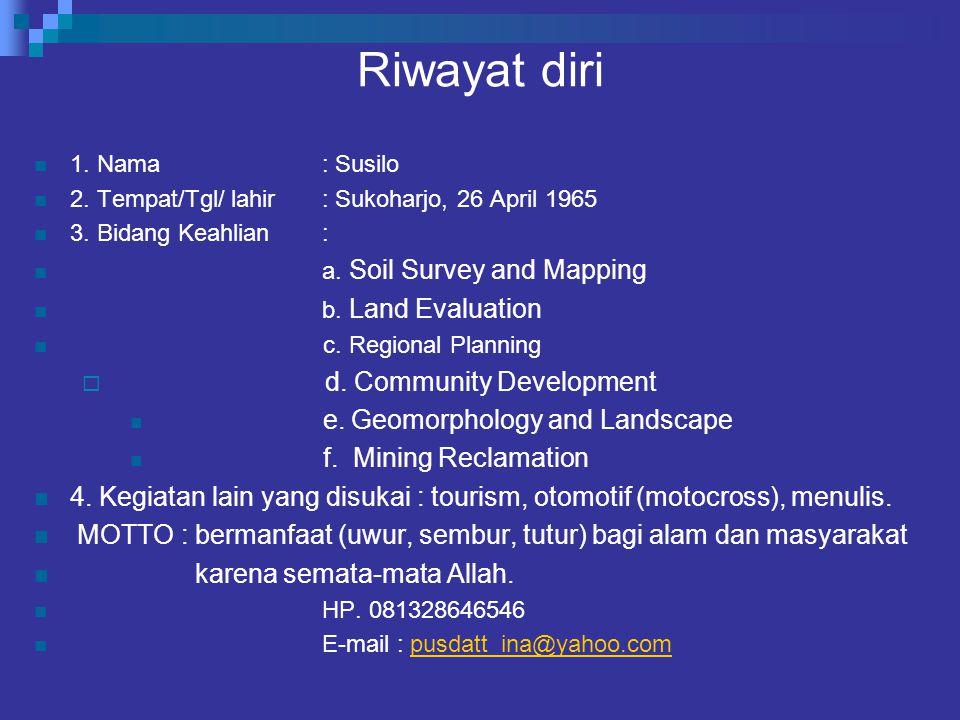 Riwayat diri 1. Nama: Susilo 2. Tempat/Tgl/ lahir: Sukoharjo, 26 April 1965 3. Bidang Keahlian: a. Soil Survey and Mapping b. Land Evaluation c. Regio