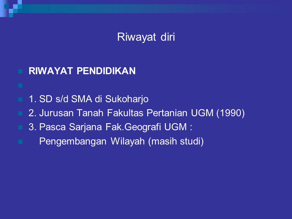 Riwayat diri RIWAYAT PENDIDIKAN 1. SD s/d SMA di Sukoharjo 2. Jurusan Tanah Fakultas Pertanian UGM (1990) 3. Pasca Sarjana Fak.Geografi UGM : Pengemba