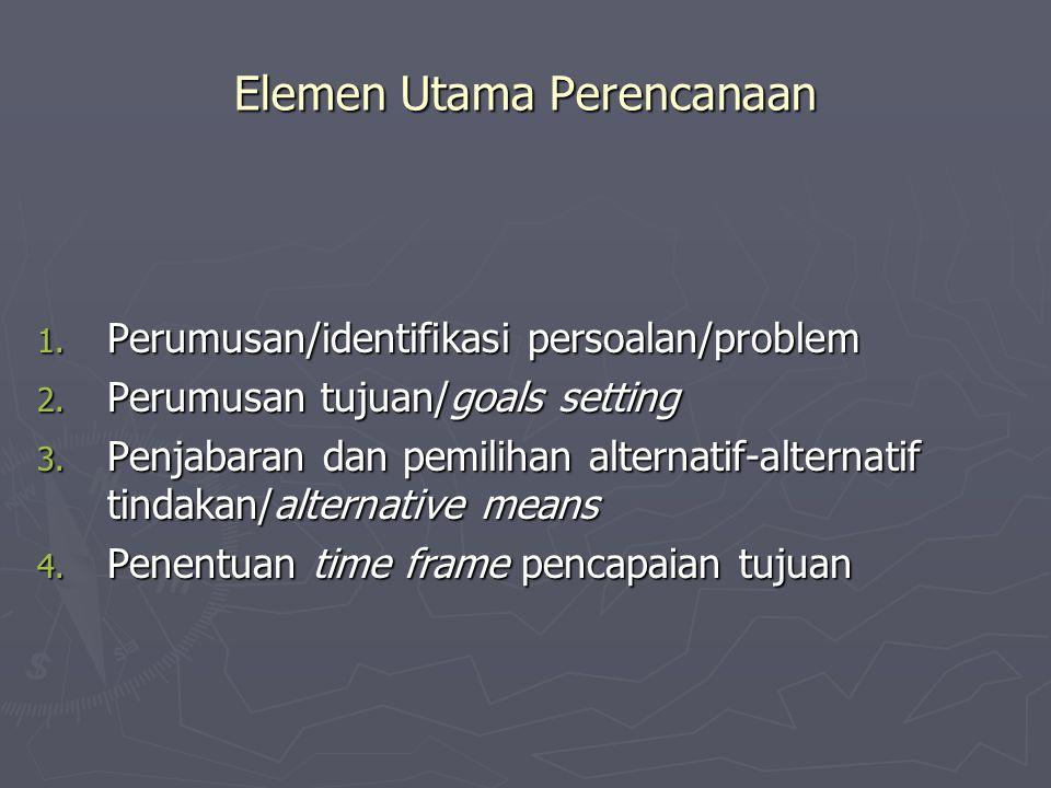 Elemen Utama Perencanaan 1. Perumusan/identifikasi persoalan/problem 2. Perumusan tujuan/goals setting 3. Penjabaran dan pemilihan alternatif-alternat