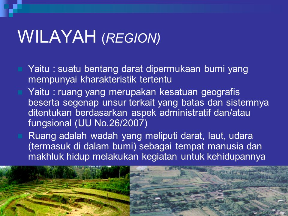 WILAYAH (REGION) Yaitu : suatu bentang darat dipermukaan bumi yang mempunyai kharakteristik tertentu Yaitu : ruang yang merupakan kesatuan geografis b