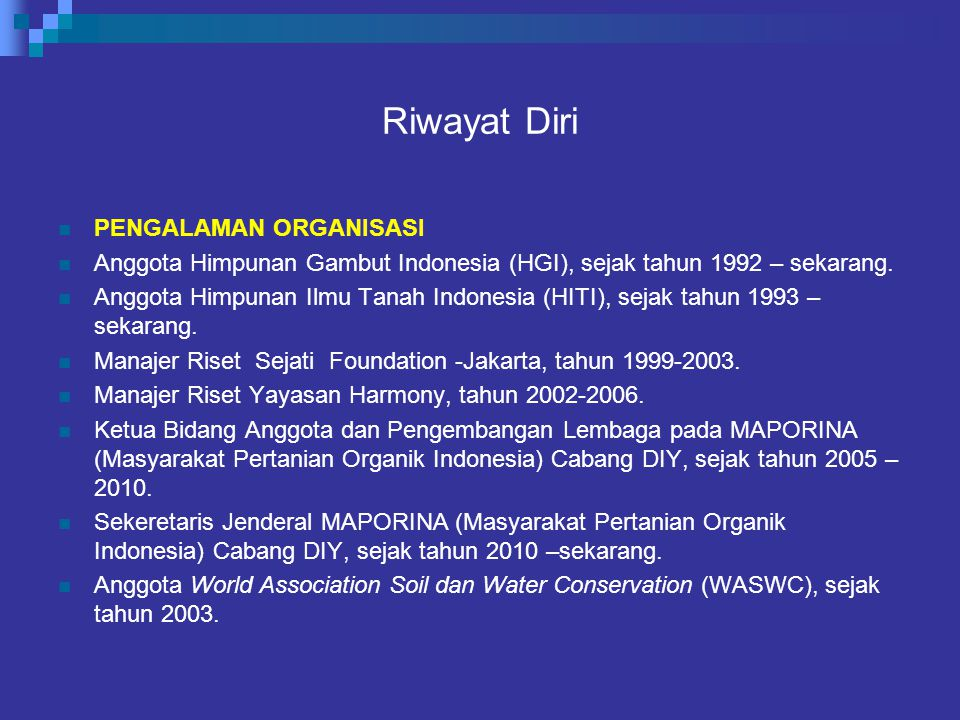 Riwayat Diri PENGALAMAN ORGANISASI Anggota Himpunan Gambut Indonesia (HGI), sejak tahun 1992 – sekarang. Anggota Himpunan Ilmu Tanah Indonesia (HITI),