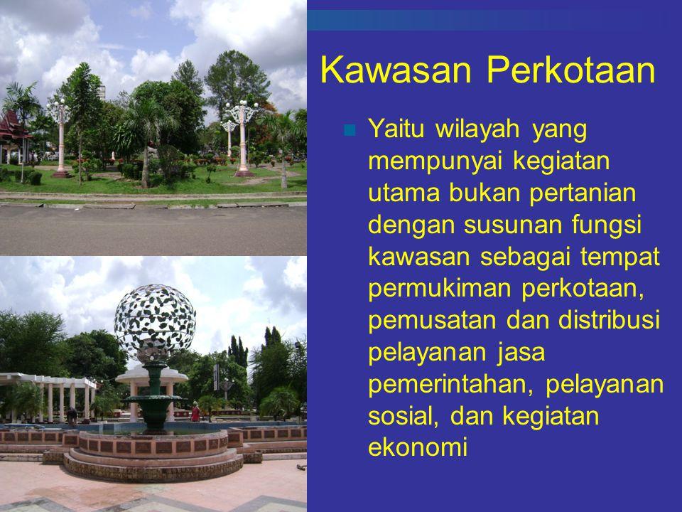 Kawasan Perkotaan Yaitu wilayah yang mempunyai kegiatan utama bukan pertanian dengan susunan fungsi kawasan sebagai tempat permukiman perkotaan, pemusatan dan distribusi pelayanan jasa pemerintahan, pelayanan sosial, dan kegiatan ekonomi